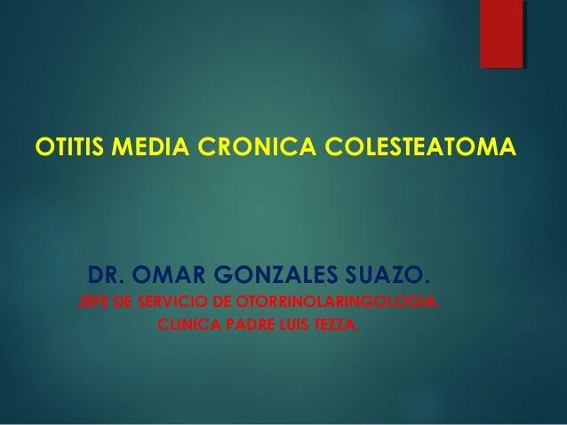 OTITIS MEDIA CRONICA COLESTEATOMA DR. OMAR GONZALES SUAZO. JEFE DE SERVICIO DE OTORRINOLARINGOLOGIA. CLINICA PADRE LUIS TE...