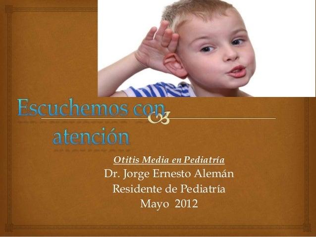 Otitis Media en Pediatría  Dr. Jorge Ernesto Alemán  Residente de Pediatría  Mayo 2012