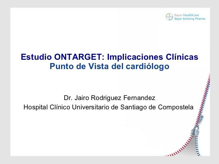 Estudio ONTARGET: Implicaciones Clínicas Punto de Vista del cardiólogo Dr. Jairo Rodriguez Fernandez Hospital Clínico Univ...