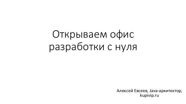 Открываем офис разработки с нуля АлексейЕвсеев,Java-архитектор, kupivip.ru