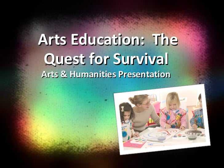 Arts Education: The Quest for Survival Arts & Humanities Presentation