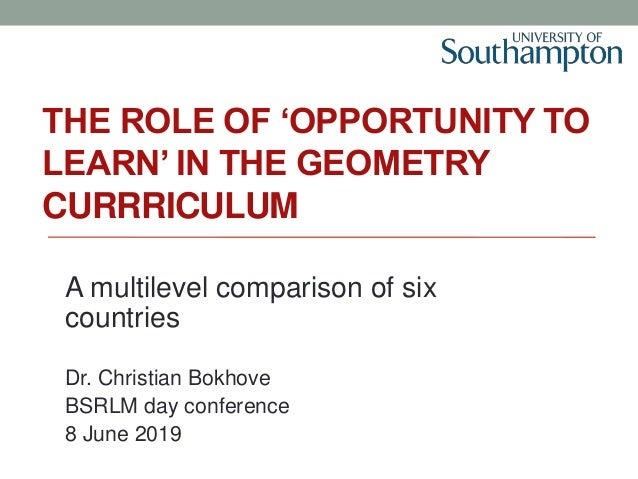 THE ROLE OF 'OPPORTUNITY TO LEARN' IN THE GEOMETRY CURRRICULUM A multilevel comparison of six countries Dr. Christian Bokh...