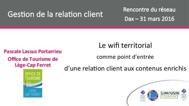 PascaleLassusPortarrieu OfficedeTourismede Lège-CapFerret Ges$on de la rela$on client Rencontre du réseau  Dax – 31...