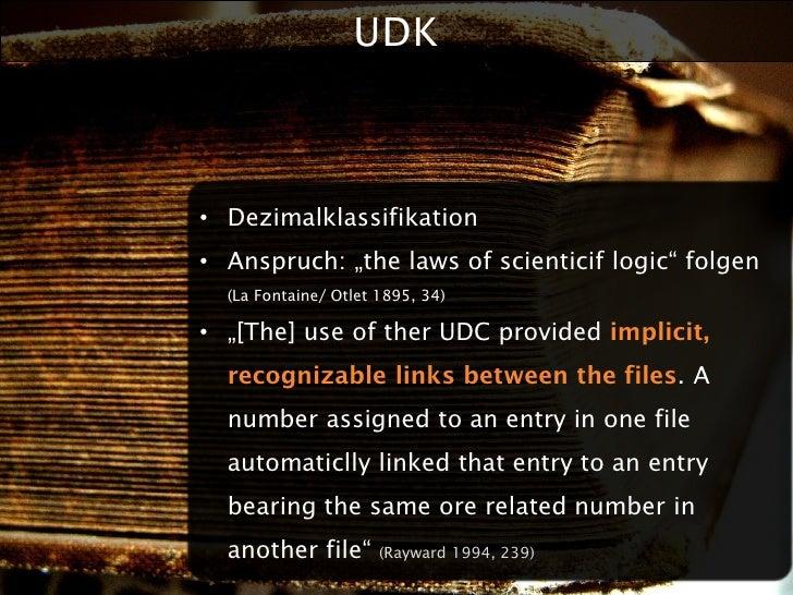 "UDK    • Dezimalklassifikation • Anspruch: ""the laws of scienticif logic"" folgen   (La Fontaine/ Otlet 1895, 34)  • ""[The]..."