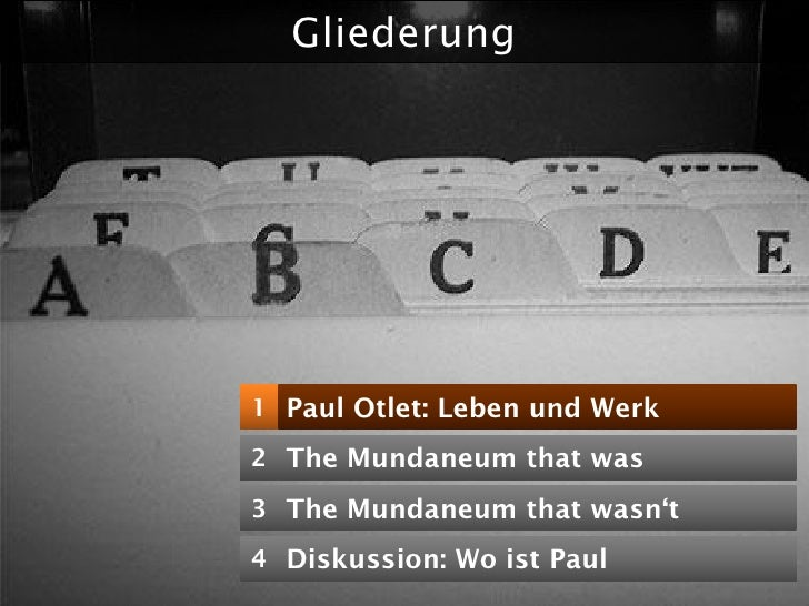 """Gliederung     1 Paul Otlet: Leben und Werk  2 The Mundaneum that was  3 The Mundaneum that wasn""""t  4 Diskussion: Wo ist P..."""