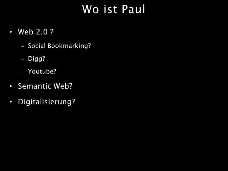Wo ist Paul • Web 2.0 ?    – Social Bookmarking?     – Digg?     – Youtube?  • Semantic Web?  • Digitalisierung?