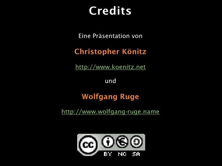 Credits       Eine Präsentation von     Christopher Könitz     http://www.koenitz.net               und        Wolfgang Ru...
