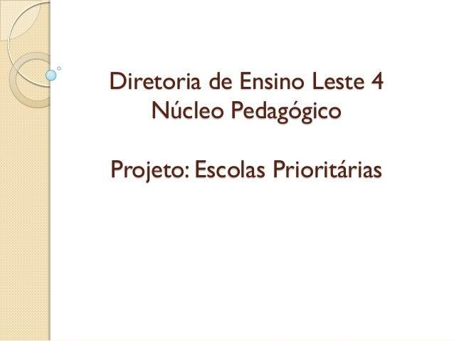 Diretoria de Ensino Leste 4    Núcleo PedagógicoProjeto: Escolas Prioritárias