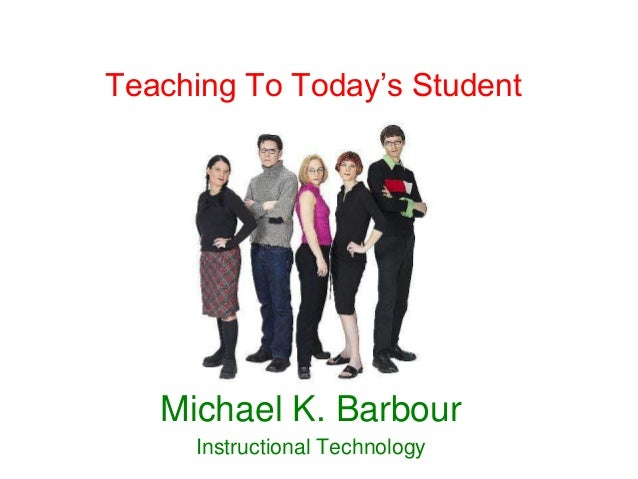 Teaching To Today's Student   Michael K. Barbour     Instructional Technology