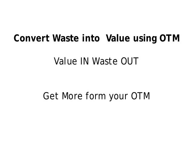 Convert Waste into Value using OTM        Value IN Waste OUT      Get More form your OTM