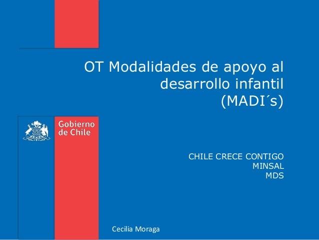 OT Modalidades de apoyo al desarrollo infantil (MADI´s) CHILE CRECE CONTIGO MINSAL MDS Cecilia Moraga