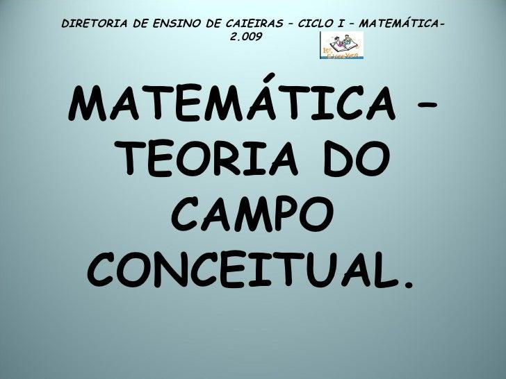 DIRETORIA DE ENSINO DE CAIEIRAS – CICLO I – MATEMÁTICA- 2.009  MATEMÁTICA – TEORIA DO CAMPO CONCEITUAL.