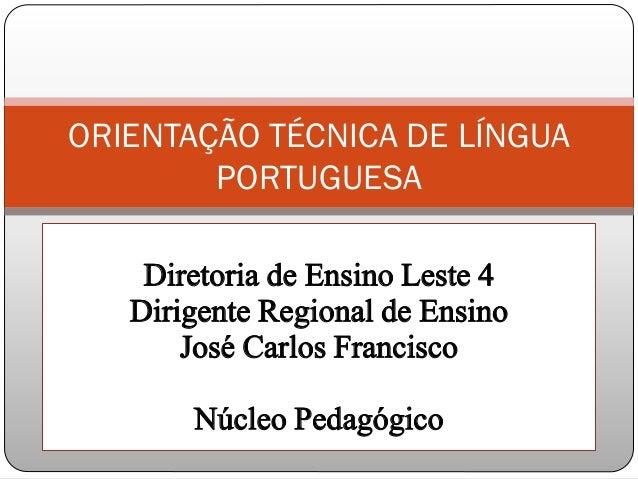 Diretoria de Ensino Leste 4 Dirigente Regional de Ensino José Carlos Francisco Núcleo Pedagógico ORIENTAÇÃO TÉCNICA DE LÍN...