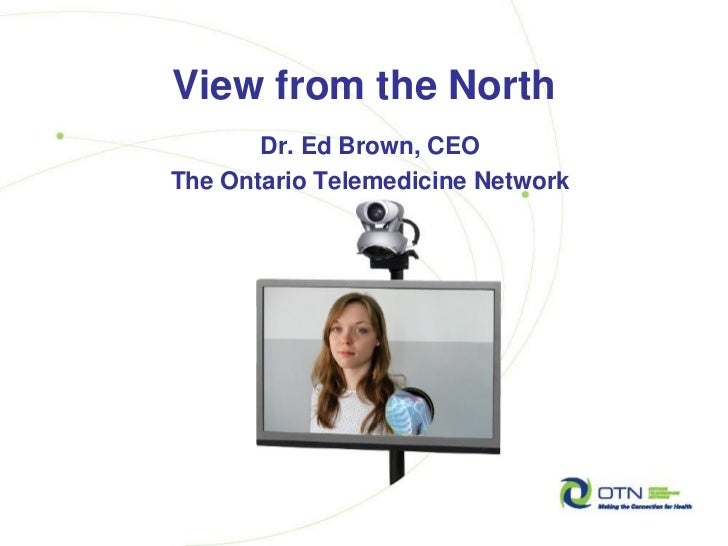 View from the North       Dr. Ed Brown, CEOThe Ontario Telemedicine Network