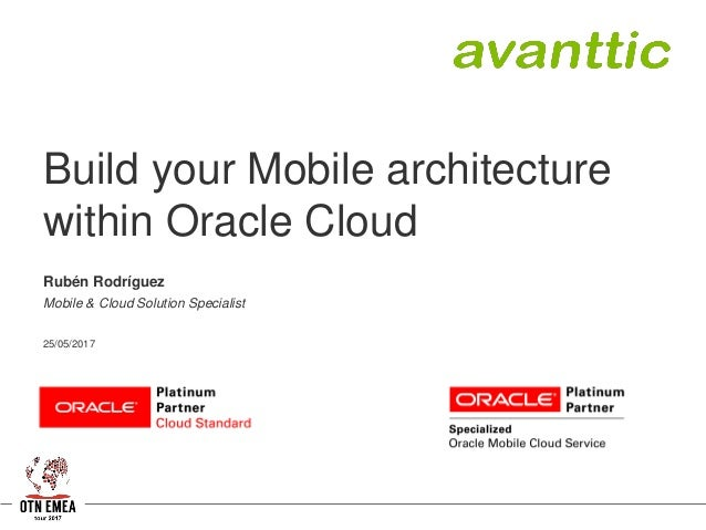 Build your Mobile architecture within Oracle Cloud Rubén Rodríguez Mobile & Cloud Solution Specialist 25/05/2017