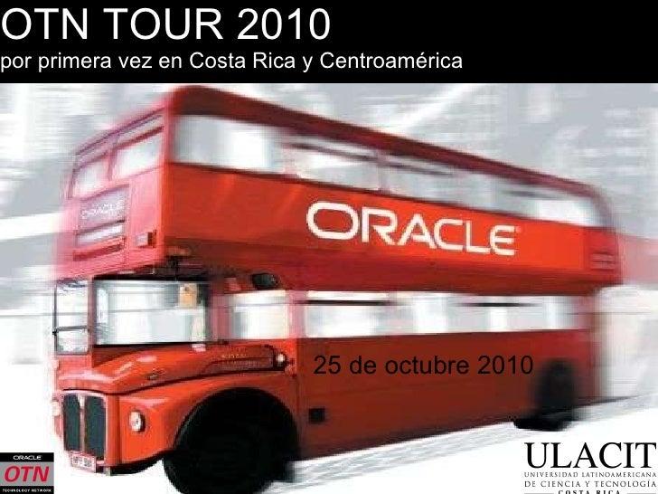 OTN TOUR 2010 por primera vez en Costa Rica y Centroamérica <ul><li>25 de octubre 2010 </li></ul>