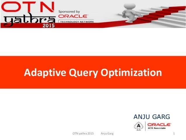 Adaptive Query Optimization OTN yathra 2015 Anju Garg 1 ANJU GARG