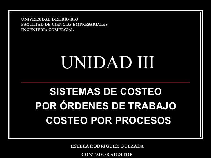 UNIDAD III SISTEMAS DE COSTEO  POR ÓRDENES DE TRABAJO  COSTEO POR PROCESOS UNIVERSIDAD DEL BÍO-BÍO FACULTAD DE CIENCIAS EM...