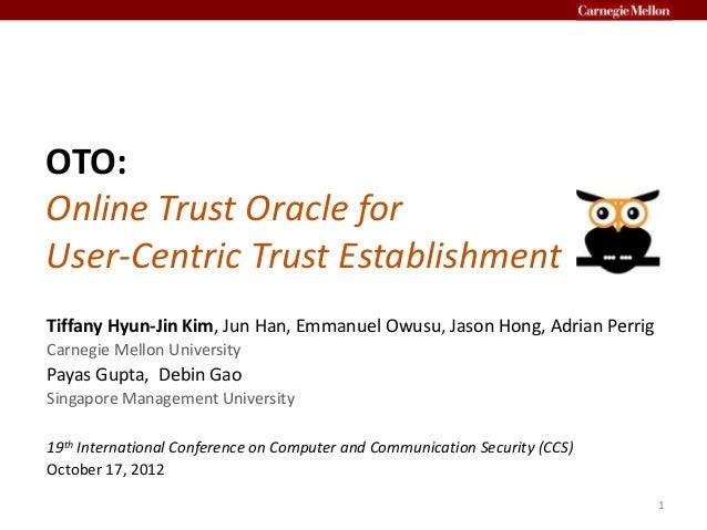 OTO: Online Trust Oracle for User-Centric Trust Establishment Tiffany Hyun-Jin Kim, Jun Han, Emmanuel Owusu, Jason Hong, A...