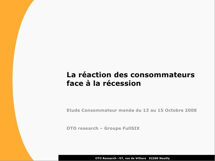 La réaction des consommateurs face à la récession   Etude Consommateur menée du 13 au 15 Octobre 2008    OTO research – Gr...