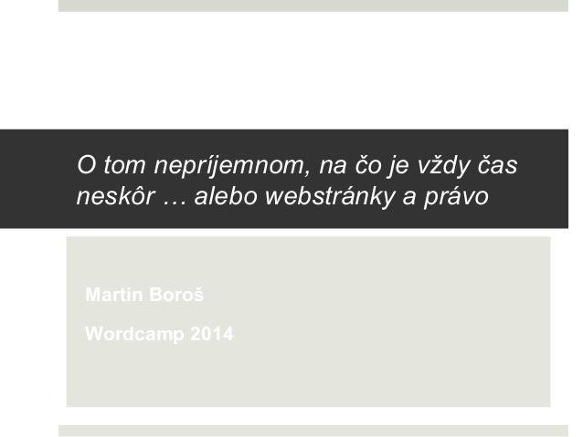 O tom nepríjemnom, na čo je vždy čas neskôr … alebo webstránky a právo Martin Boroš Wordcamp 2014