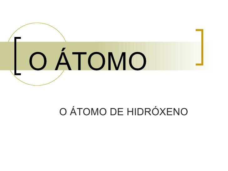 O ÁTOMO   O ÁTOMO DE HIDRÓXENO