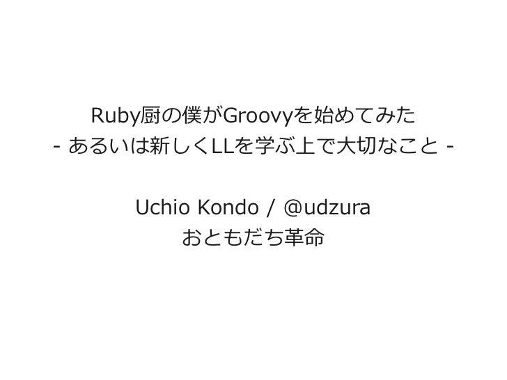 Ruby厨の僕がGroovyを始めてみた- あるいは新しくLLを学ぶ上で大切なこと -    Uchio Kondo / @udzura        おともだち革命