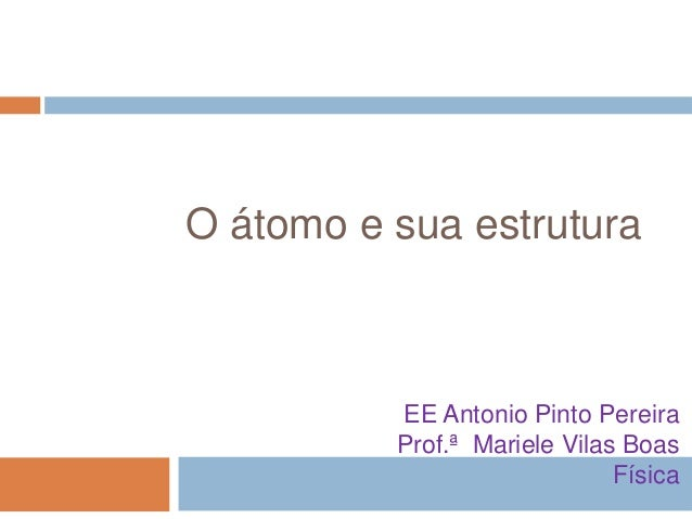 O átomo e sua estrutura  EE Antonio Pinto Pereira Prof.ª Mariele Vilas Boas Física
