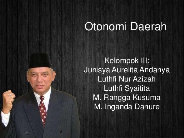 Otonomi Daerah Kelompok III: Junisya Aurelita Andanya Luthfi Nur Azizah Luthfi Syaitita M. Rangga Kusuma M. Inganda Danure