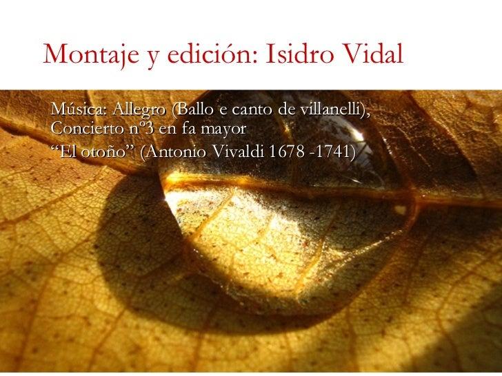 """Montaje y edición: Isidro Vidal Música: Allegro (Ballo e canto de villanelli), Concierto nº3 en fa mayor """" El otoño"""" (Anto..."""