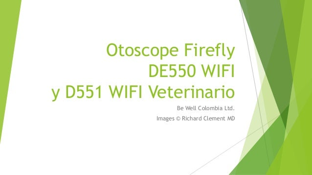 Otoscope Firefly DE550 WIFI y D551 WIFI Veterinario Be Well Colombia Ltd. Images © Richard Clement MD