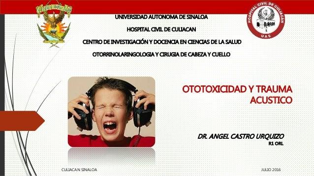 OTOTOXICIDAD Y TRAUMA ACUSTICO UNIVERSIDAD AUTONOMA DE SINALOA HOSPITAL CIVIL DE CULIACAN CENTRO DE INVESTIGACIÓN Y DOCENC...