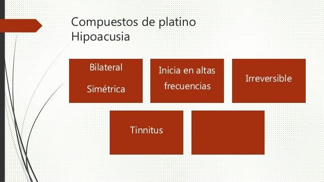 Compuestos de platino Hipoacusia Bilateral Simétrica Inicia en altas frecuencias Irreversible Tinnitus