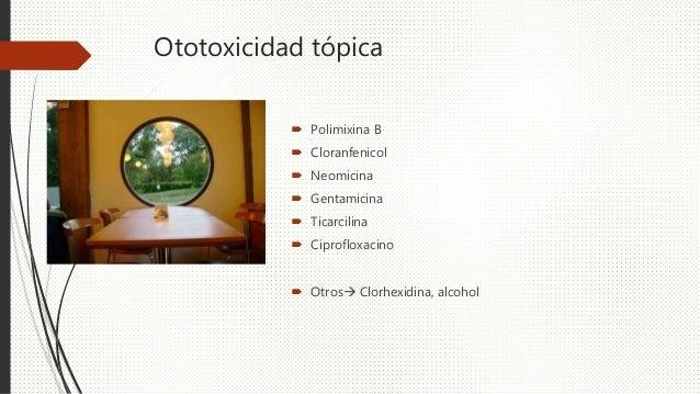 Ototoxicidad tópica  Polimixina B  Cloranfenicol  Neomicina  Gentamicina  Ticarcilina  Ciprofloxacino  Otros Clorh...