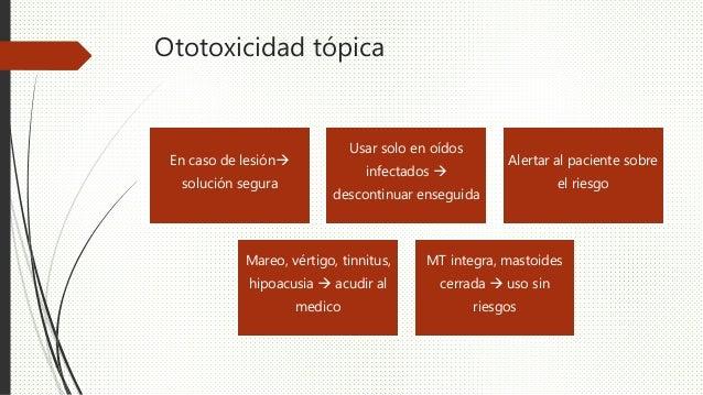 Ototoxicidad tópica En caso de lesión solución segura Usar solo en oídos infectados  descontinuar enseguida Alertar al p...