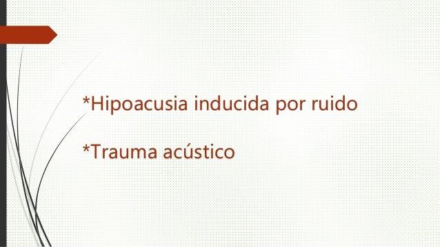 *Hipoacusia inducida por ruido *Trauma acústico