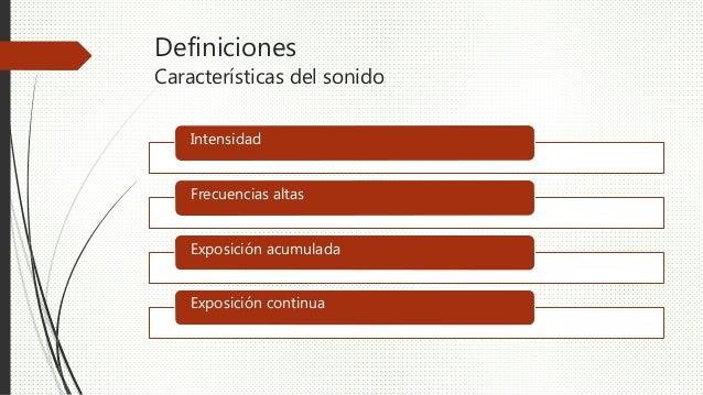 Definiciones Características del sonido Intensidad Frecuencias altas Exposición acumulada Exposición continua