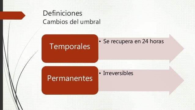 Definiciones Cambios del umbral • Se recupera en 24 horas Temporales • Irreversibles Permanentes