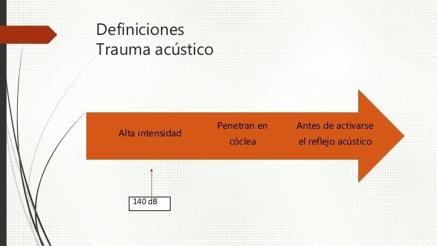 Definiciones Trauma acústico Antes de activarse el reflejo acústico Penetran en cóclea Alta intensidad 140 dB