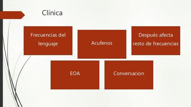 Clínica Frecuencias del lenguaje Acufenos Después afecta resto de frecuencias EOA Conversacion