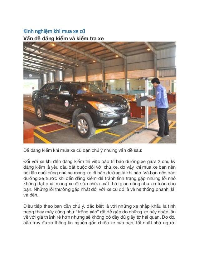 Kinh nghiệm khi mua xe cũ Vấn đề đăng kiểm và kiểm tra xe Để đăng kiểm khi mua xe cũ bạn chú ý những vấn đề sau: Đối với x...