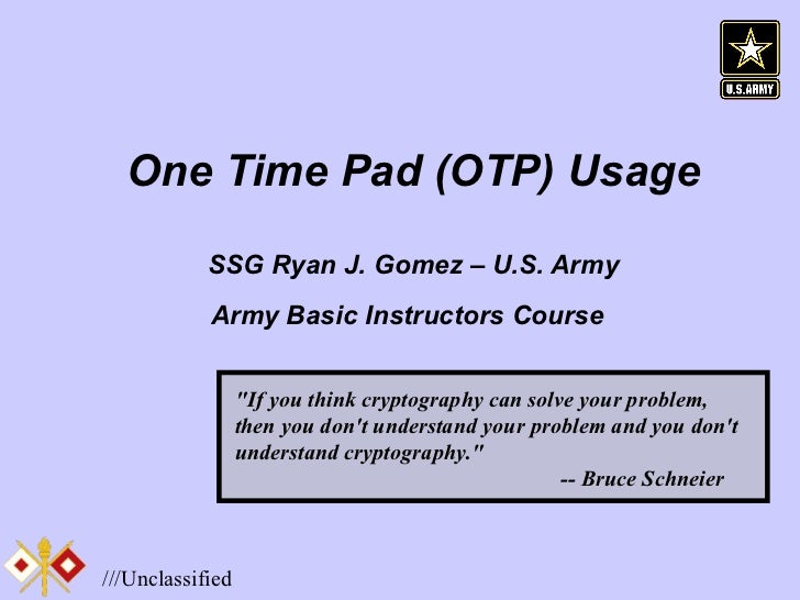 """One Time Pad (OTP) Usage SSG Ryan J. Gomez – U.S. Army Army Basic Instructors Course   """"If you think cryptography can..."""