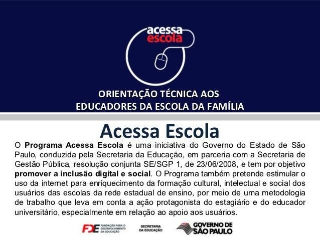 ORIENTAÇÃO TÉCNICA AOS                 EDUCADORES DA ESCOLA DA FAMÍLIA                        Acessa EscolaO Programa Aces...