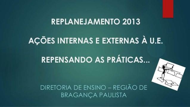 REPLANEJAMENTO 2013 AÇÕES INTERNAS E EXTERNAS À U.E. REPENSANDO AS PRÁTICAS... DIRETORIA DE ENSINO – REGIÃO DE BRAGANÇA PA...