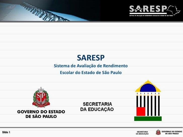 SARESP          Sistema de Avaliação de Rendimento             Escolar do Estado de São PauloSlide 1