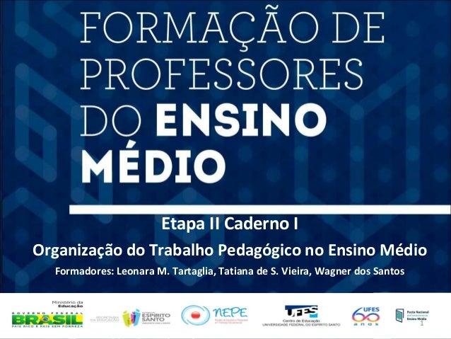 Etapa II Caderno I  Organização do Trabalho Pedagógico no Ensino Médio  Formadores: Leonara M. Tartaglia, Tatiana de S. Vi...