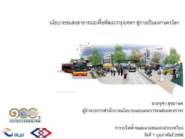 นายจุฬา สุขมานพ ผู้อานวยการสานักงานนโยบายและแผนการขนส่งและจราจร การรถไฟฟ้าขนส่งมวลชนแห่งประเทศไทย วันที่ 1 กุมภาพันธ์ 2556...
