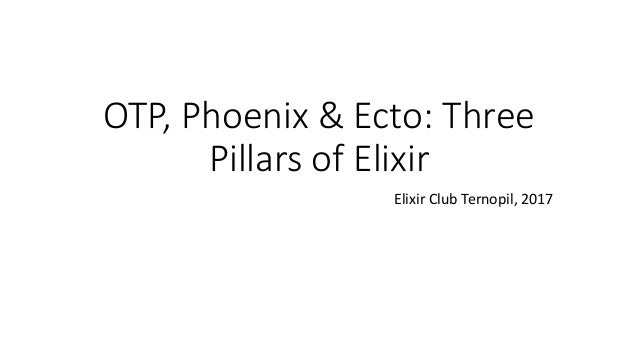OTP, Phoenix & Ecto: Three Pillars of Elixir Elixir Club Ternopil, 2017