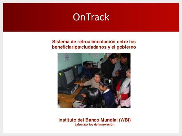 OnTrackSistema de retroalimentación entre losbeneficiarios/ciudadanos y el gobiernoInstituto del Banco Mundial (WBI)Labora...