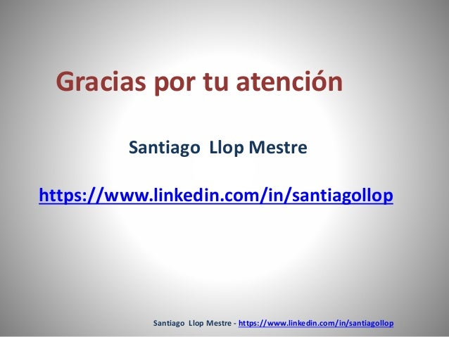 Gracias por tu atención  Santiago Llop Mestre  https://www.linkedin.com/in/santiagollop  Santiago Llop Mestre - https://ww...